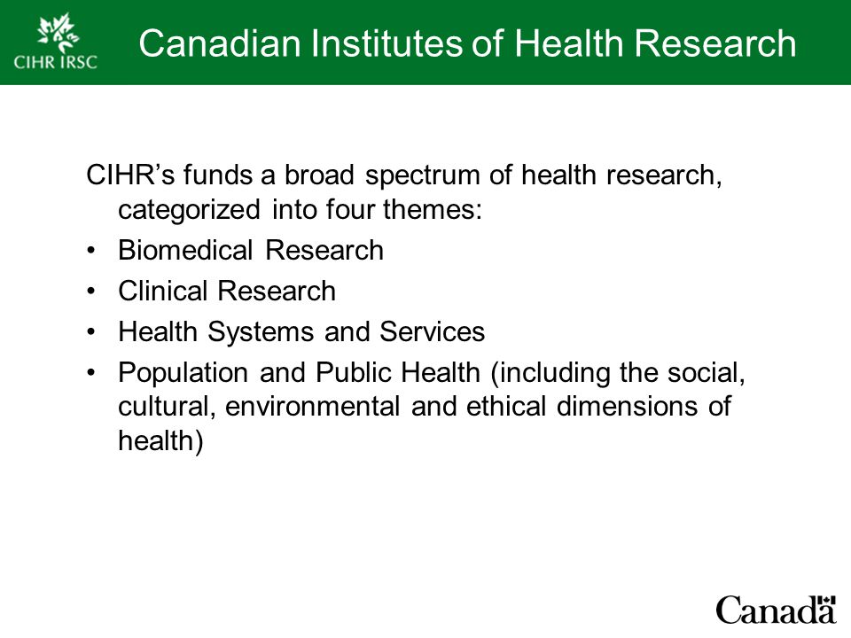 Canadian Institutes of Health Research CIHR's funds a broad spectrum of health research, categorized into four themes: Biomedical Research Clinical Research Health Systems and Services Population and Public Health (including the social, cultural, environmental and ethical dimensions of health)