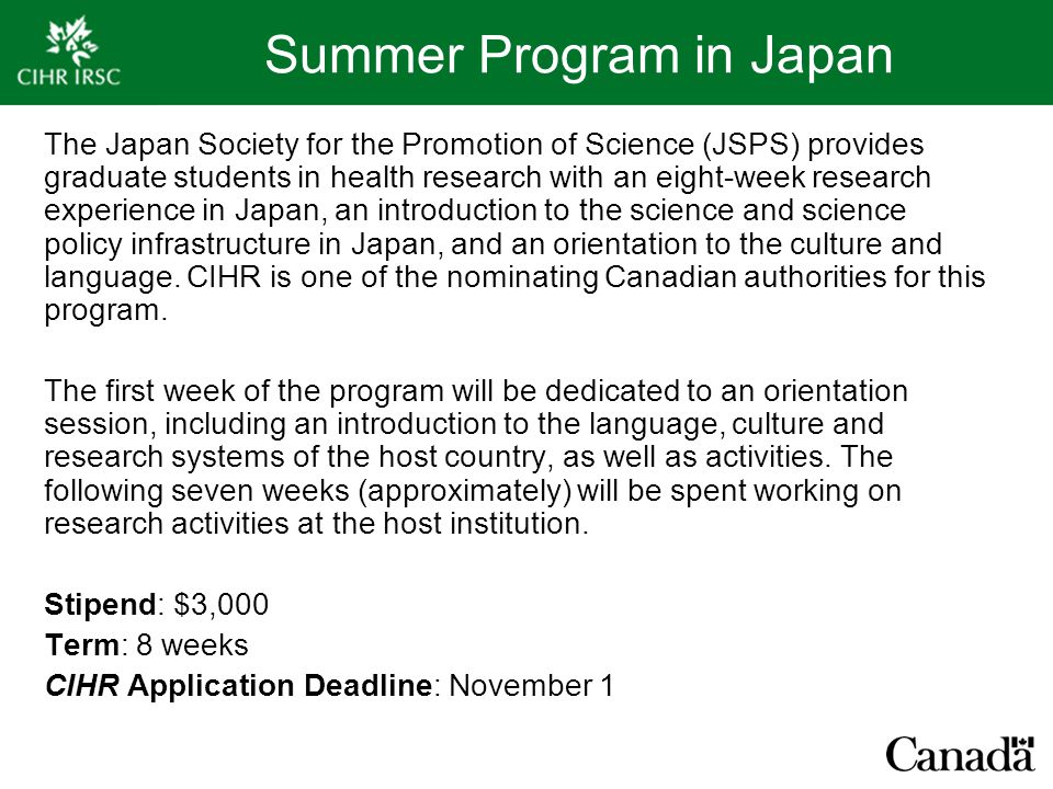 Summer Program in Japan The Japan Society for the Promotion of Science (JSPS) provides graduate students in health research with an eight-week research experience in Japan, an introduction to the science and science policy infrastructure in Japan, and an orientation to the culture and language.