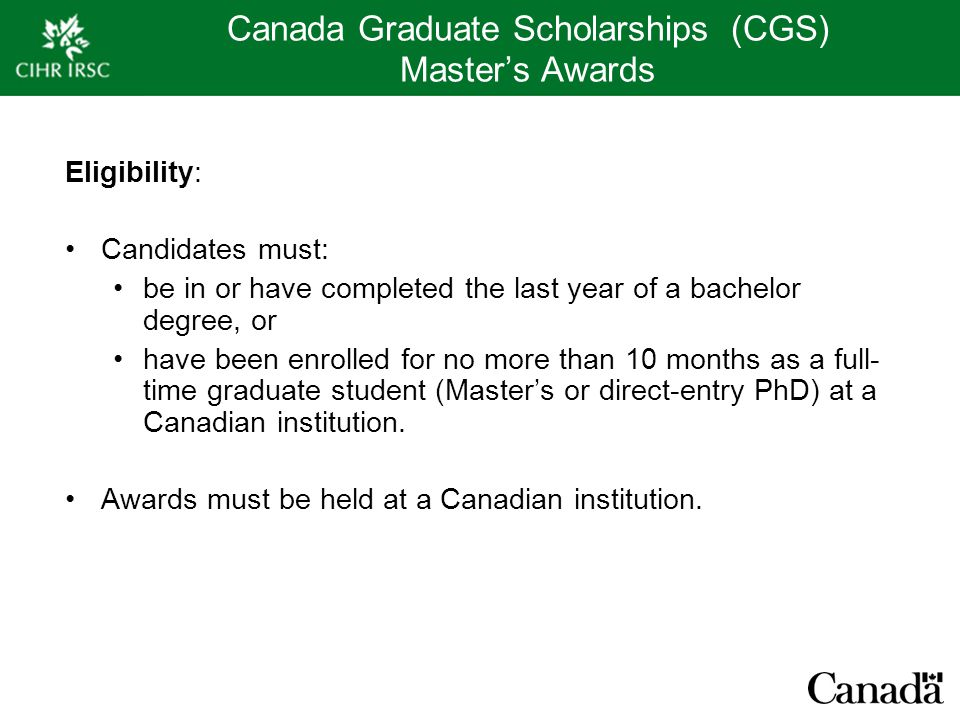 Canada Graduate Scholarships (CGS) Master's Awards Eligibility: Candidates must: be in or have completed the last year of a bachelor degree, or have been enrolled for no more than 10 months as a full- time graduate student (Master's or direct-entry PhD) at a Canadian institution.