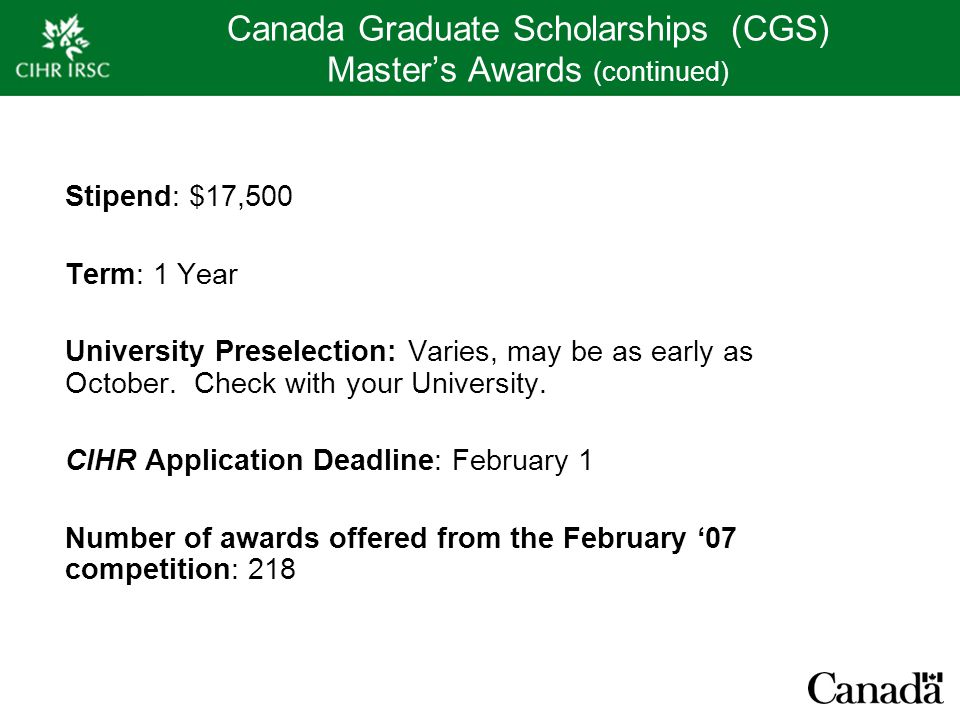 Canada Graduate Scholarships (CGS) Master's Awards (continued) Stipend: $17,500 Term: 1 Year University Preselection: Varies, may be as early as October.