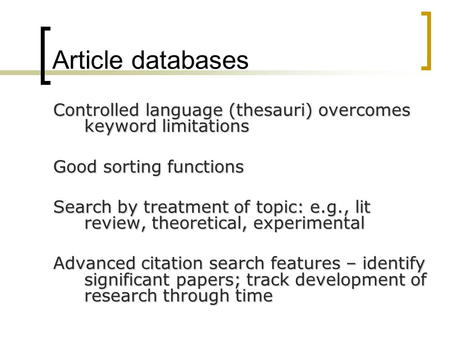 Article databases Controlled language (thesauri) overcomes keyword limitations Good sorting functions Search by treatment of topic: e.g., lit review,
