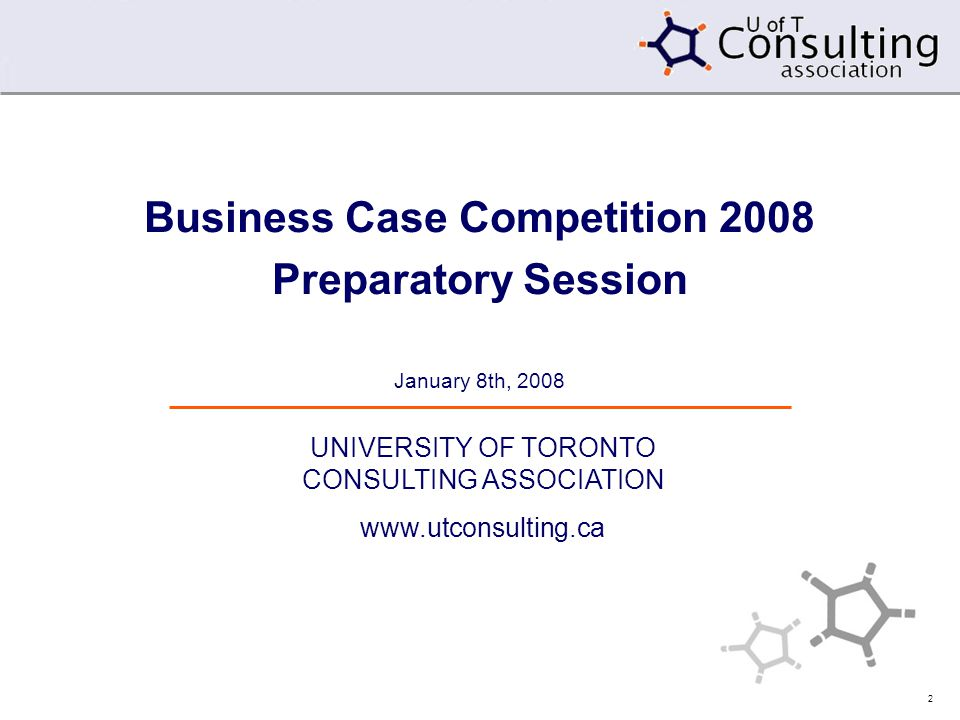 2 Business Case Competition 2008 Preparatory Session January 8th, 2008 UNIVERSITY OF TORONTO CONSULTING ASSOCIATION