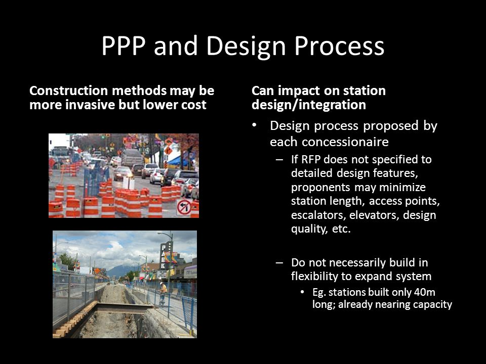 PPP and Design Process Construction methods may be more invasive but lower cost Can impact on station design/integration Design process proposed by each concessionaire – If RFP does not specified to detailed design features, proponents may minimize station length, access points, escalators, elevators, design quality, etc.