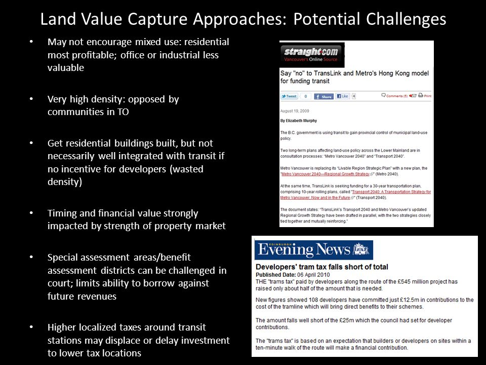 Land Value Capture Approaches: Potential Challenges May not encourage mixed use: residential most profitable; office or industrial less valuable Very