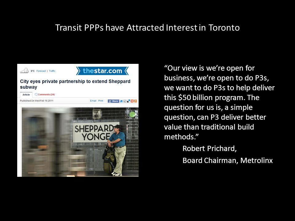 Transit PPPs have Attracted Interest in Toronto Our view is we're open for business, we're open to do P3s, we want to do P3s to help deliver this $50 billion program.