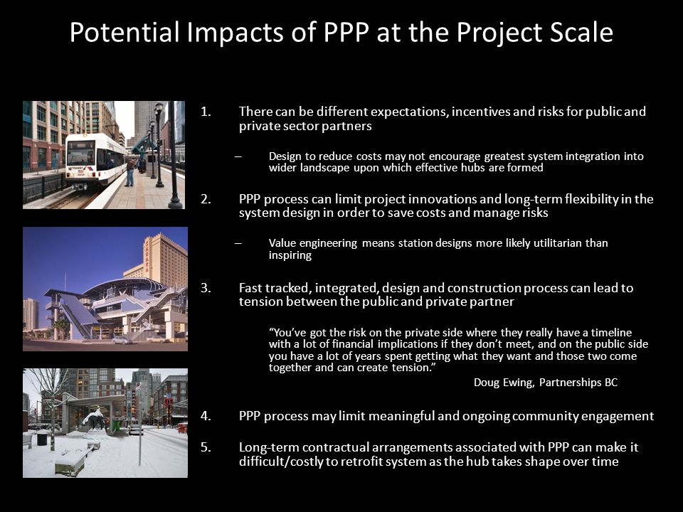 Potential Impacts of PPP at the Project Scale 1.There can be different expectations, incentives and risks for public and private sector partners – Design to reduce costs may not encourage greatest system integration into wider landscape upon which effective hubs are formed 2.PPP process can limit project innovations and long-term flexibility in the system design in order to save costs and manage risks – Value engineering means station designs more likely utilitarian than inspiring 3.Fast tracked, integrated, design and construction process can lead to tension between the public and private partner You've got the risk on the private side where they really have a timeline with a lot of financial implications if they don't meet, and on the public side you have a lot of years spent getting what they want and those two come together and can create tension. Doug Ewing, Partnerships BC 4.PPP process may limit meaningful and ongoing community engagement 5.Long-term contractual arrangements associated with PPP can make it difficult/costly to retrofit system as the hub takes shape over time