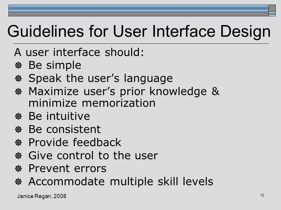 Janice Regan, 2008 13 Guidelines for UI Design  Be simple  Reduce clutter, make UI transparent  Minimize number of mouse clicks / keyboard characters, levels of navigation  Maximize user's prior knowledge & minimize memorization  Use interfaces similar to those a user will be familiar with from other applications on his/her platform