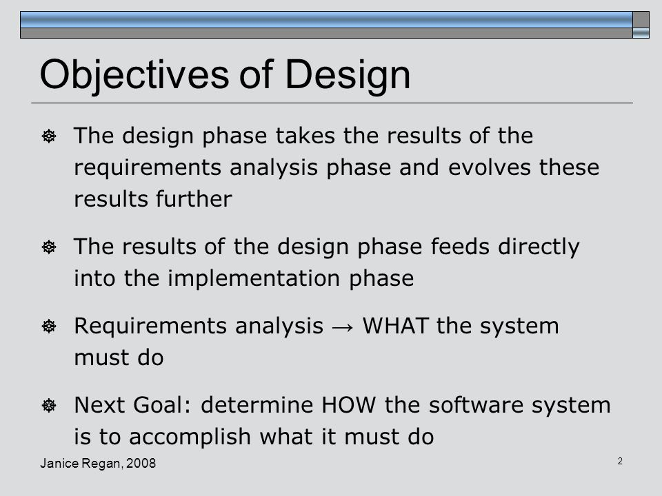 Janice Regan, 2008 3 Basis of System Design  The design phase uses the analysis model  Non-functional requirements / constraints  Use case model: (from users point of view)  Use cases and use case diagrams  state diagrams  Object model:  Context diagram, class diagrams