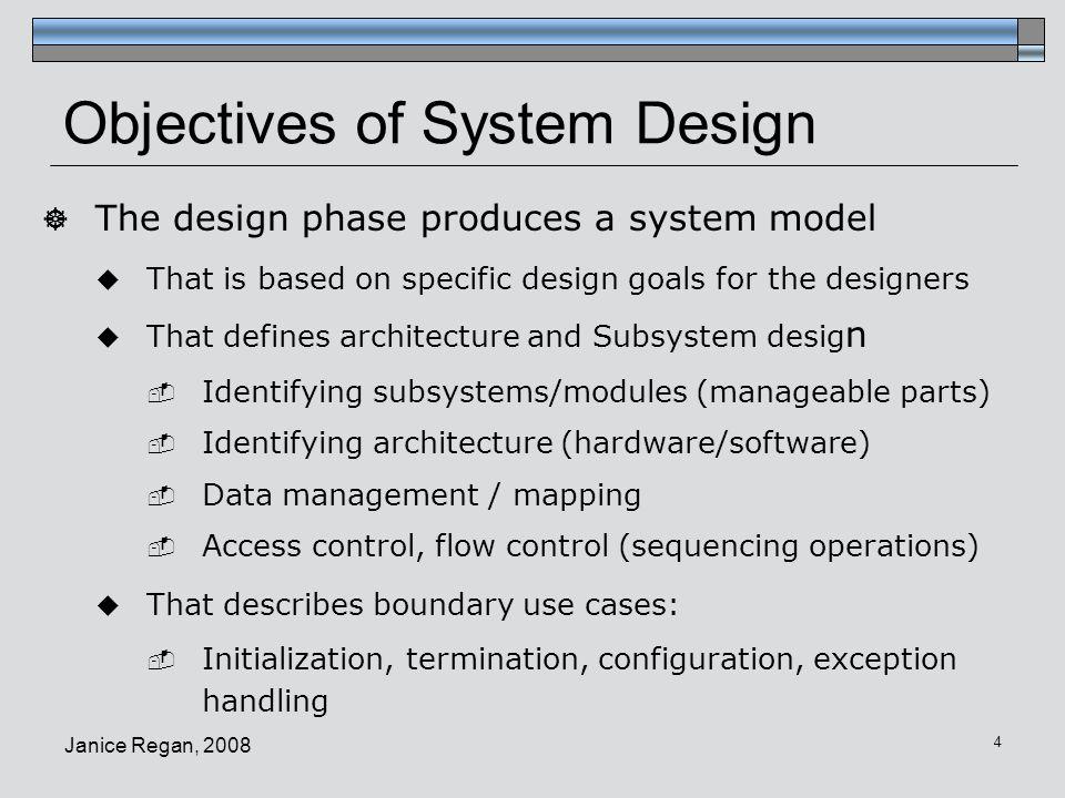 Janice Regan, 2008 5 System design activities Analysis System design Object design Functional requirements Non Functional requirements Analysis object model Analysis dynamic model Design goals Subsystem decomposition
