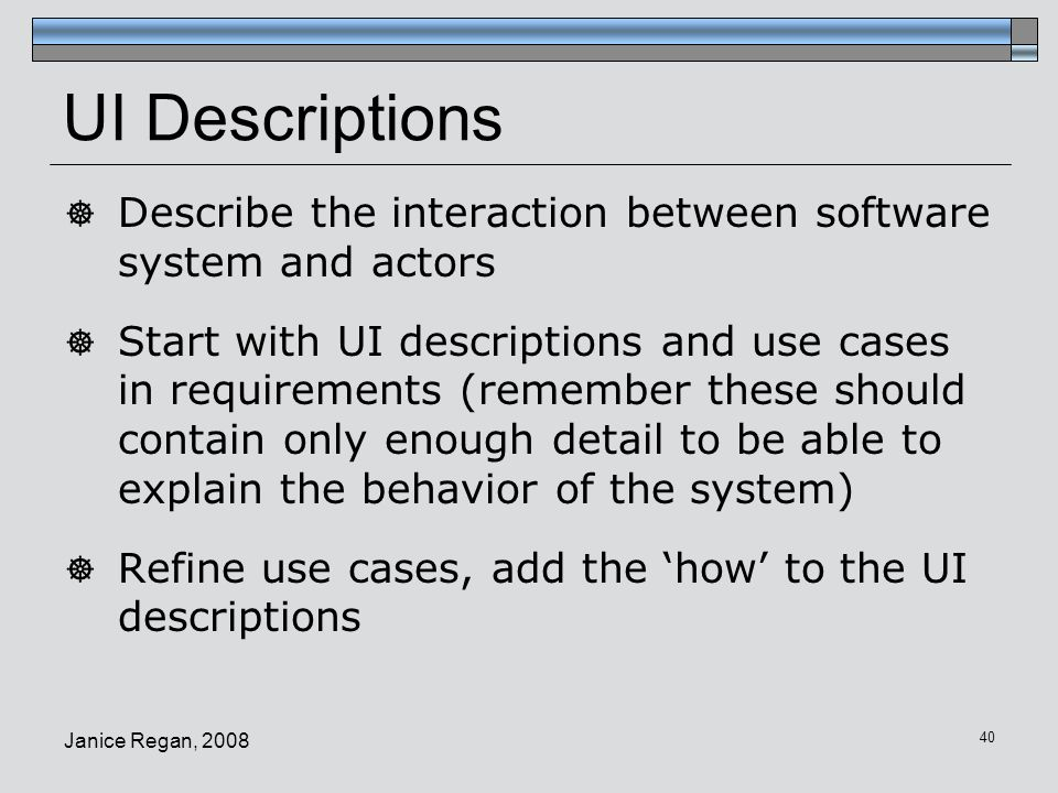 Janice Regan, 2008 41 UI Descriptions  Guideline: 1 interface per actor  Each actor has their own initial screen  That screen may lead to a series of screens performing all required tasks  Later screen in the sequence may be common to multiple actors