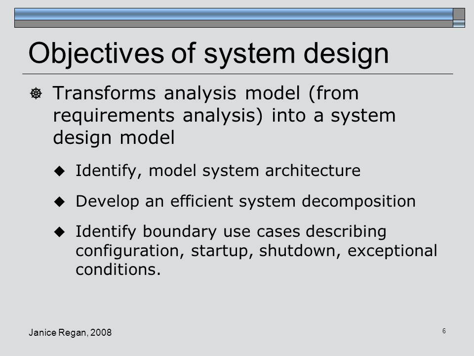 Janice Regan, 2008 7 Design goals, System decomposition  Identify design goals (choose aspects of the system to be optimized) Design goals are often derived from non-functional requirements.