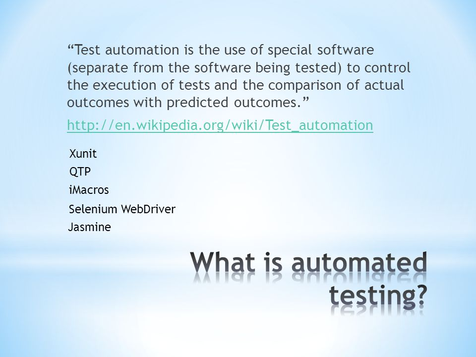 Test automation is the use of special software (separate from the software being tested) to control the execution of tests and the comparison of actual outcomes with predicted outcomes. http://en.wikipedia.org/wiki/Test_automation QTP iMacros Selenium WebDriver Jasmine Xunit