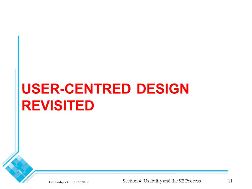 USER-CENTRED DESIGN REVISITED Lethbridge - CSI 5122 2012 Section 4: Usability and the SE Process11