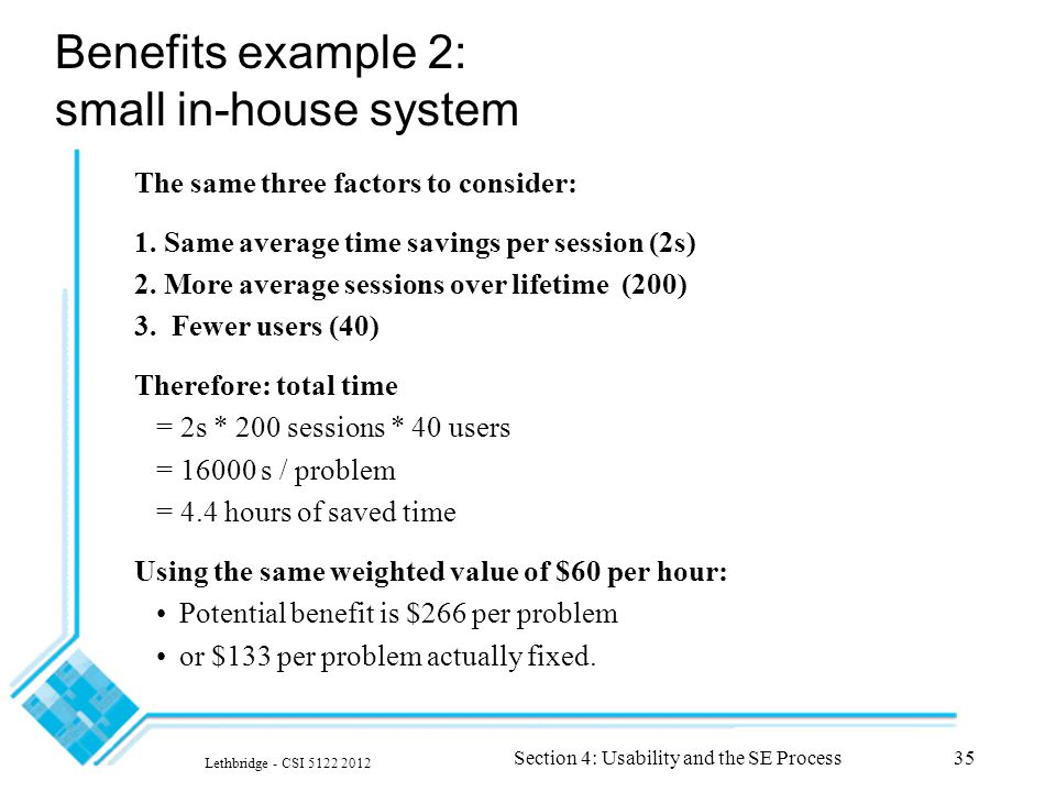 Lethbridge - CSI 5122 2012 Section 4: Usability and the SE Process35 Benefits example 2: small in-house system The same three factors to consider: 1.