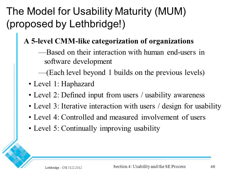 Lethbridge - CSI 5122 2012 Section 4: Usability and the SE Process46 The Model for Usability Maturity (MUM) (proposed by Lethbridge!) A 5-level CMM-li