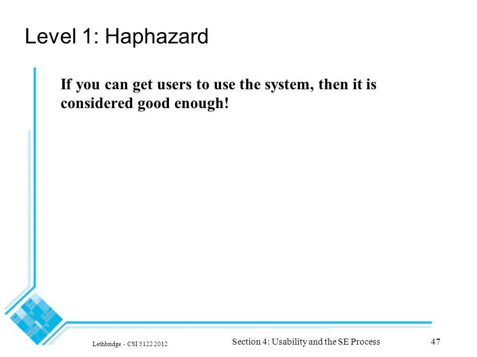 Lethbridge - CSI 5122 2012 Section 4: Usability and the SE Process47 Level 1: Haphazard If you can get users to use the system, then it is considered good enough!