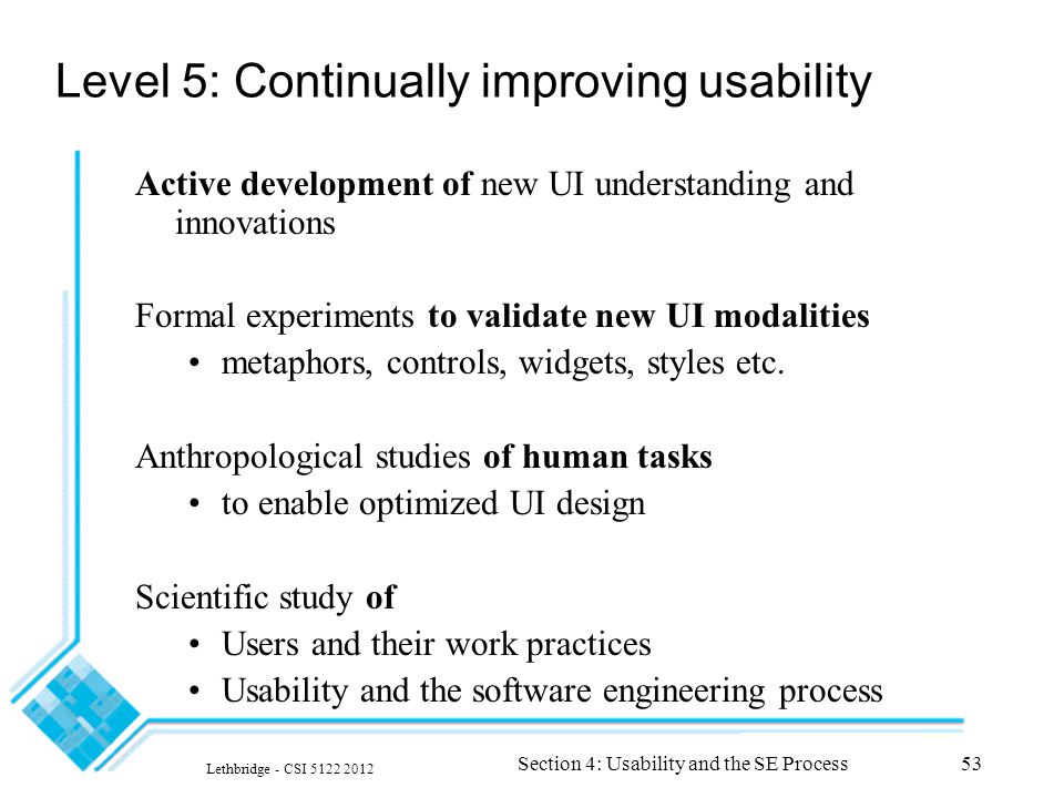 Lethbridge - CSI 5122 2012 Section 4: Usability and the SE Process53 Level 5: Continually improving usability Active development of new UI understanding and innovations Formal experiments to validate new UI modalities metaphors, controls, widgets, styles etc.