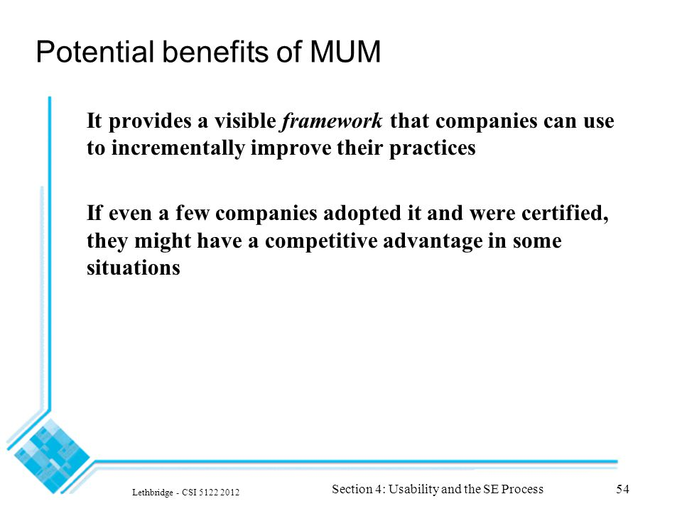Lethbridge - CSI 5122 2012 Section 4: Usability and the SE Process54 Potential benefits of MUM It provides a visible framework that companies can use to incrementally improve their practices If even a few companies adopted it and were certified, they might have a competitive advantage in some situations