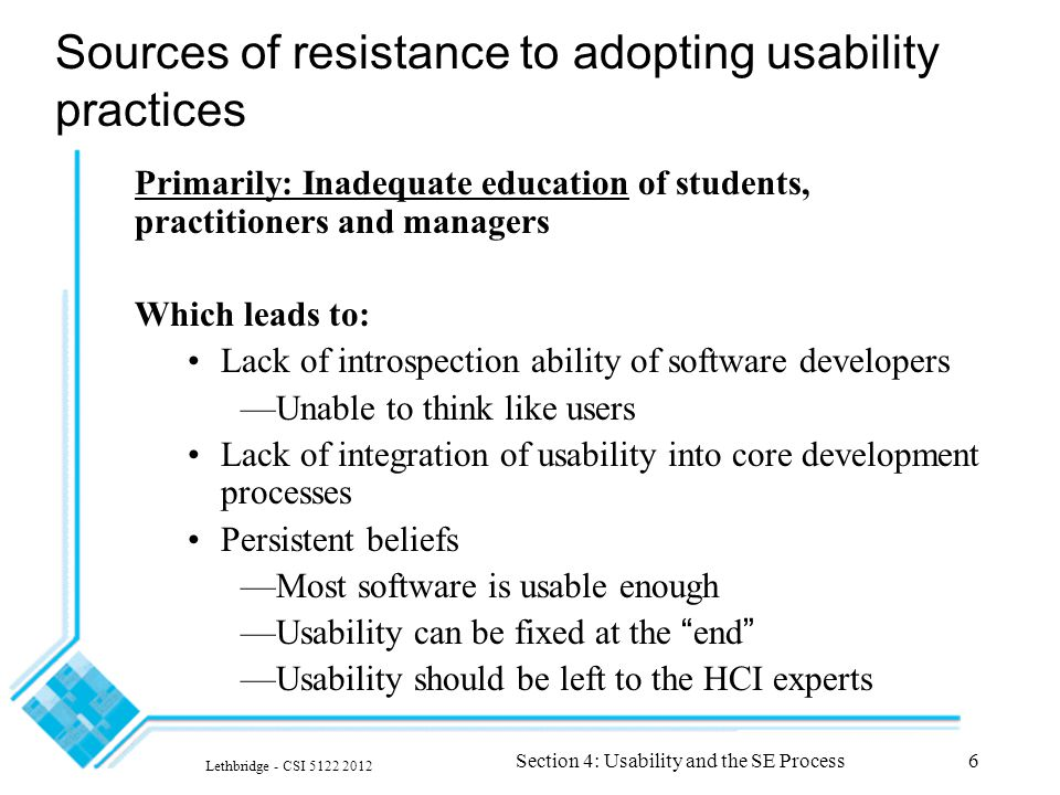 Lethbridge - CSI 5122 2012 Section 4: Usability and the SE Process6 Sources of resistance to adopting usability practices Primarily: Inadequate educat