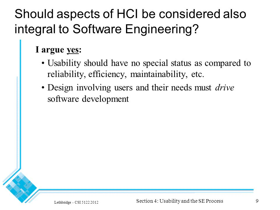 Lethbridge - CSI 5122 2012 Section 4: Usability and the SE Process9 Should aspects of HCI be considered also integral to Software Engineering.