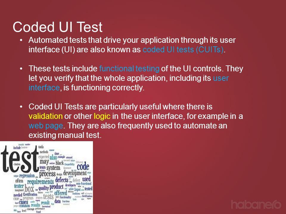Coded UI Test Automated tests that drive your application through its user interface (UI) are also known as coded UI tests (CUITs). These tests includ