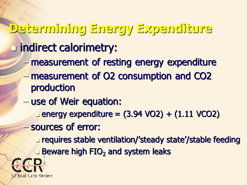 Determining Energy Expenditure indirect calorimetry: indirect calorimetry: –measurement of resting energy expenditure –measurement of O2 consumption a