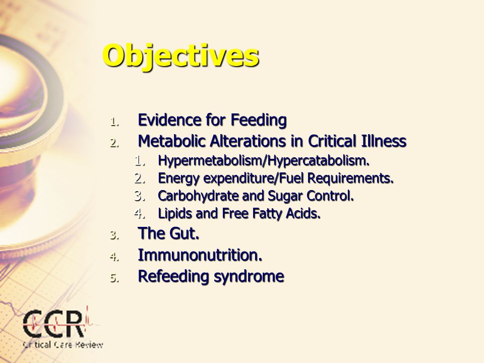 Objectives 1. Evidence for Feeding 2. Metabolic Alterations in Critical Illness 1.Hypermetabolism/Hypercatabolism. 2.Energy expenditure/Fuel Requireme