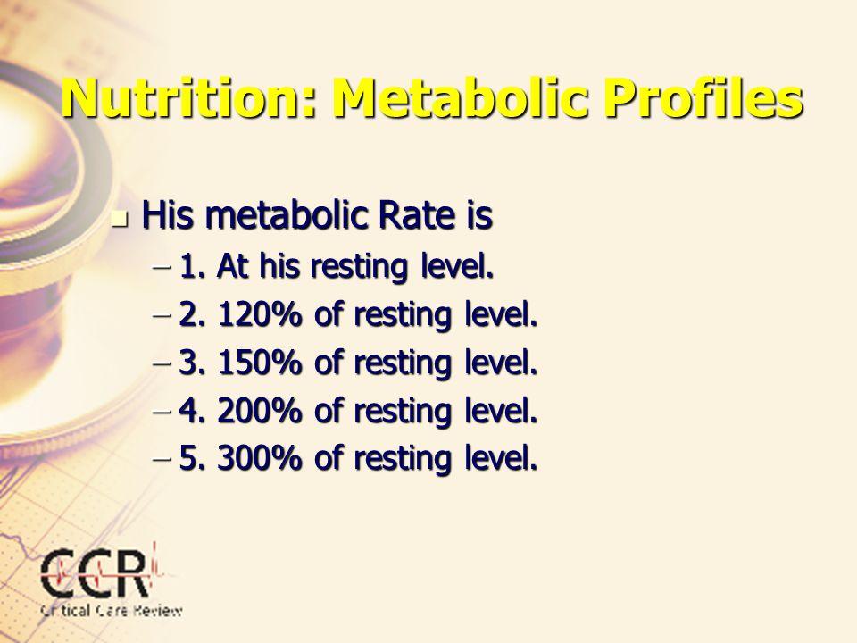Nutrition: Metabolic Profiles His metabolic Rate is His metabolic Rate is –1. At his resting level. –2. 120% of resting level. –3. 150% of resting lev