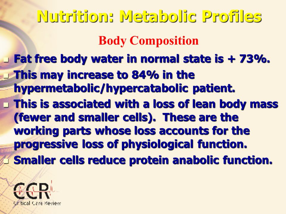 Nutrition: Metabolic Profiles Fat free body water in normal state is + 73%. Fat free body water in normal state is + 73%. This may increase to 84% in
