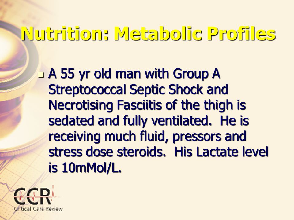 Nutrition: Metabolic Profiles A 55 yr old man with Group A Streptococcal Septic Shock and Necrotising Fasciitis of the thigh is sedated and fully vent
