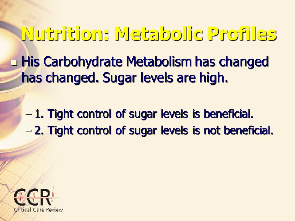 Nutrition: Metabolic Profiles His Carbohydrate Metabolism has changed has changed. Sugar levels are high. His Carbohydrate Metabolism has changed has
