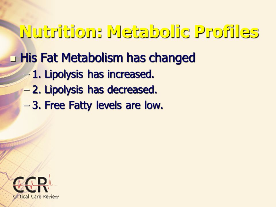 Nutrition: Metabolic Profiles His Fat Metabolism has changed His Fat Metabolism has changed –1. Lipolysis has increased. –2. Lipolysis has decreased.