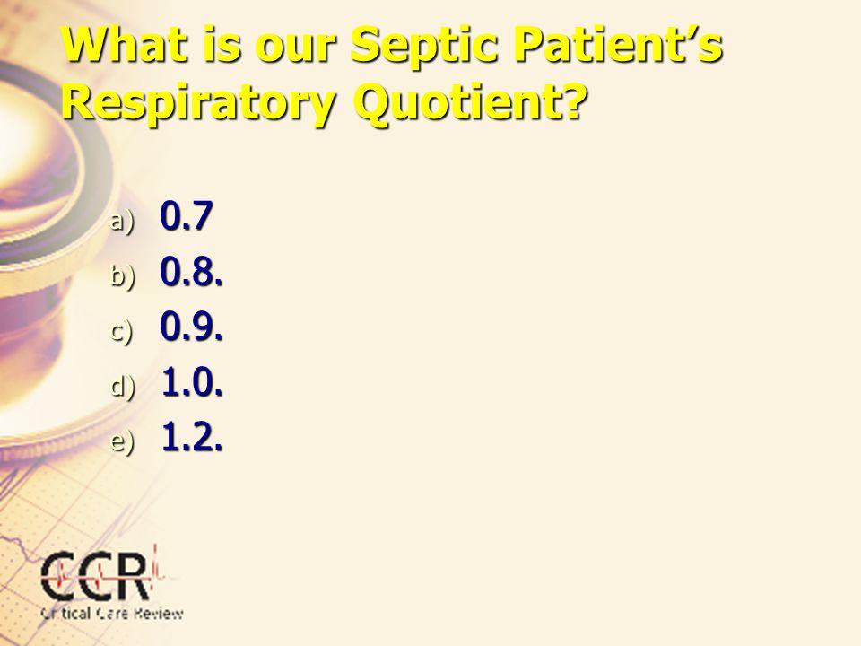 What is our Septic Patient's Respiratory Quotient? a) 0.7 b) 0.8. c) 0.9. d) 1.0. e) 1.2.