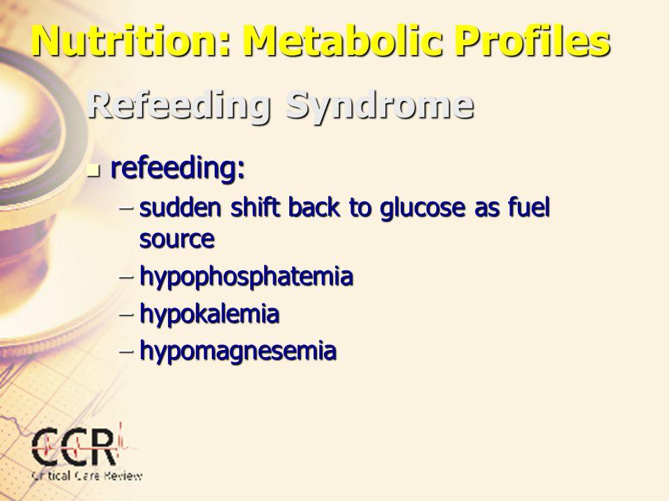 Refeeding Syndrome refeeding: refeeding: –sudden shift back to glucose as fuel source –hypophosphatemia –hypokalemia –hypomagnesemia Nutrition: Metabo