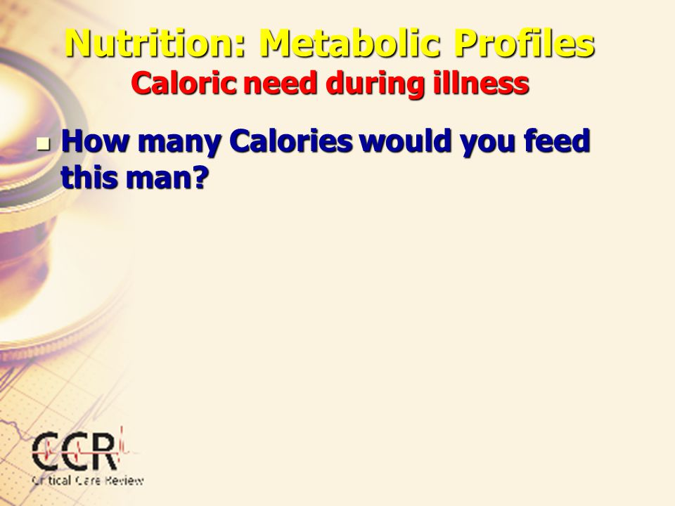 Nutrition: Metabolic Profiles Caloric need during illness How many Calories would you feed this man? How many Calories would you feed this man?