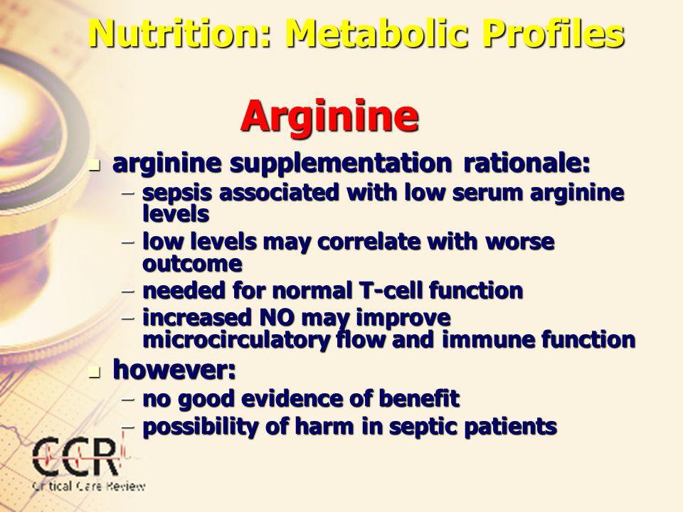 Nutrition: Metabolic Profiles arginine supplementation rationale: arginine supplementation rationale: –sepsis associated with low serum arginine level