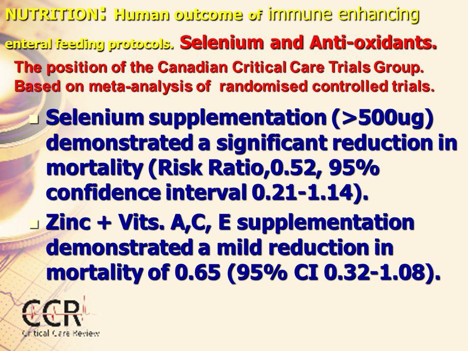 NUTRITION : Human outcome of immune enhancing enteral feeding protocols. Selenium and Anti-oxidants. Selenium supplementation (>500ug) demonstrated a