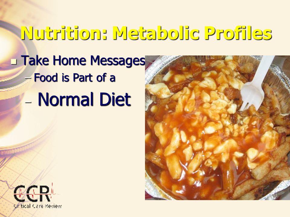 Nutrition: Metabolic Profiles Take Home Messages Take Home Messages –Food is Part of a – Normal Diet