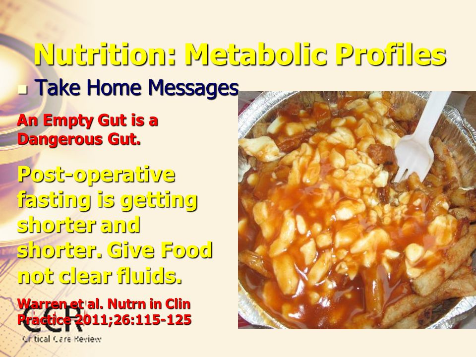 Nutrition: Metabolic Profiles Take Home Messages Take Home Messages An Empty Gut is a Dangerous Gut. Post-operative fasting is getting shorter and sho