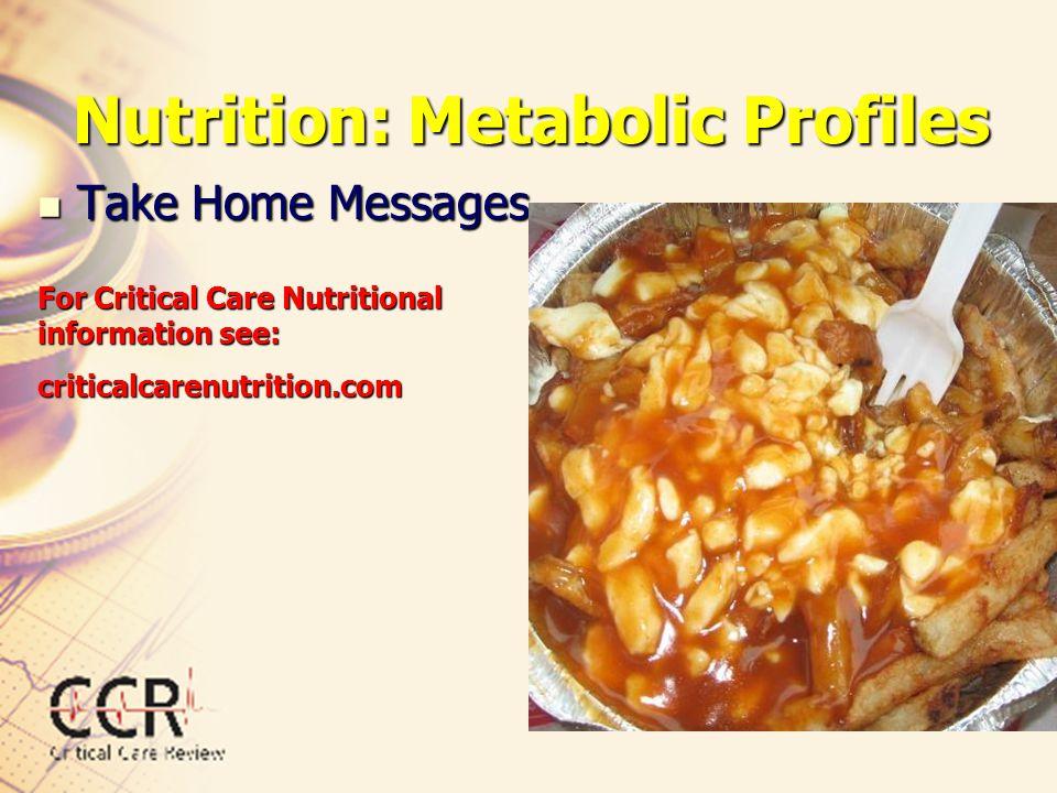 Nutrition: Metabolic Profiles Take Home Messages Take Home Messages For Critical Care Nutritional information see: criticalcarenutrition.com