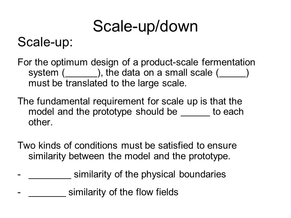 Scale-up/down Scale-up: -Geometric similarity of the physical boundaries: - of reactor - all linear dimensions of the model must be related to the corresponding dimensions of the prototype by o.