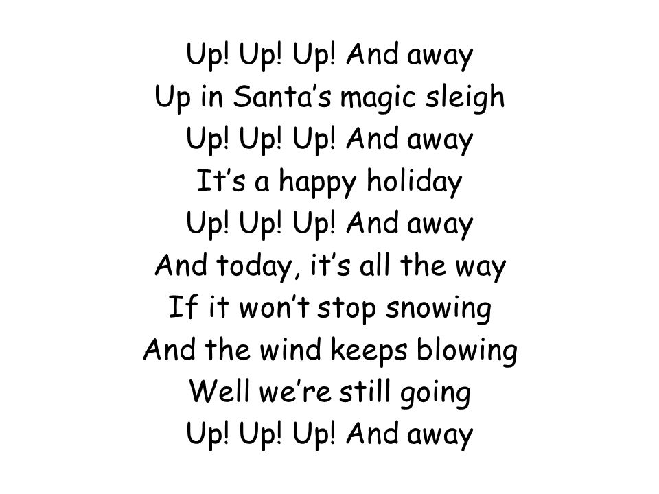 Up! Up! Up! And away Up in Santa's magic sleigh Up! Up! Up! And away It's a happy holiday Up! Up! Up! And away And today, it's all the way If it won't