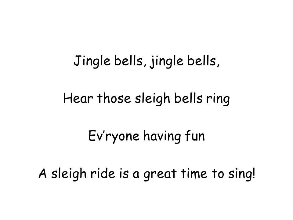 Jingle bells, jingle bells, Hear those sleigh bells ring Ev'ryone having fun A sleigh ride is a great time to sing!