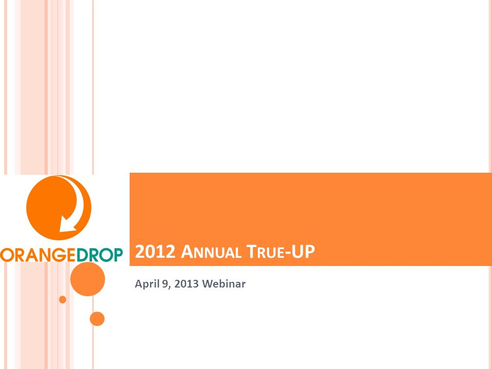 2012 A NNUAL T RUE -UP April 9, 2013 Webinar
