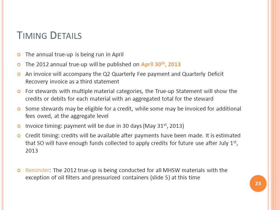 T IMING D ETAILS The annual true-up is being run in April The 2012 annual true-up will be published on April 30 th, 2013 An invoice will accompany the Q2 Quarterly Fee payment and Quarterly Deficit Recovery invoice as a third statement For stewards with multiple material categories, the True-up Statement will show the credits or debits for each material with an aggregated total for the steward Some stewards may be eligible for a credit, while some may be invoiced for additional fees owed, at the aggregate level Invoice timing: payment will be due in 30 days (May 31 st, 2013) Credit timing: credits will be available after payments have been made.