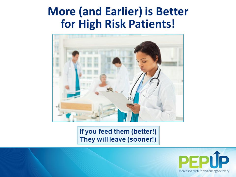 More (and Earlier) is Better for High Risk Patients! If you feed them (better!) They will leave (sooner!)