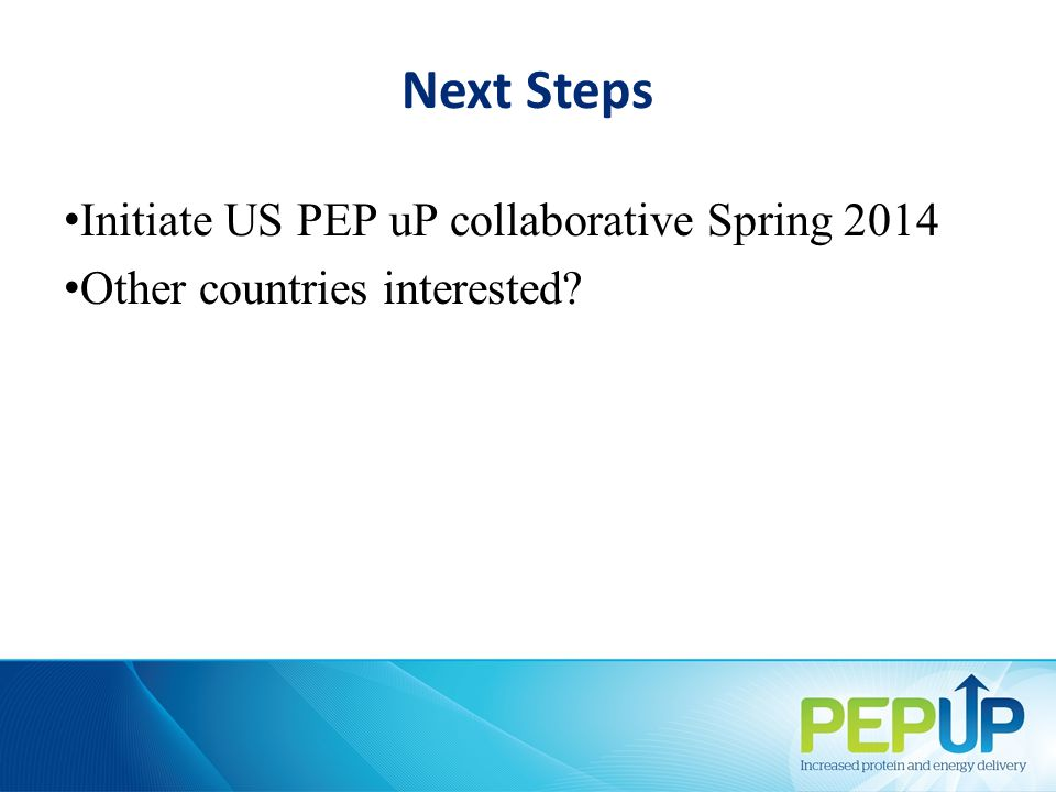 Next Steps Initiate US PEP uP collaborative Spring 2014 Other countries interested?