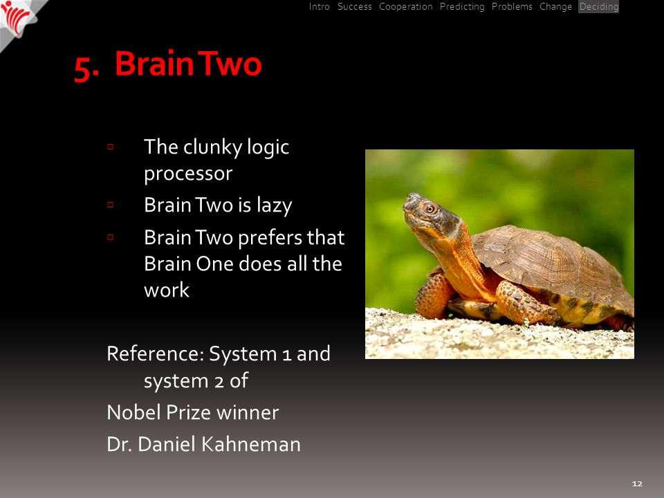 Intro Success Cooperation Predicting Problems Change Deciding 5. Brain Two  The clunky logic processor  Brain Two is lazy  Brain Two prefers that B