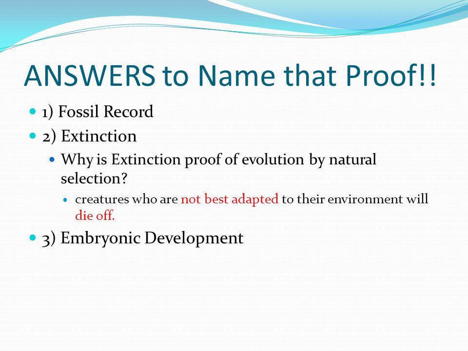ANSWERS to Name that Proof!! 1) Fossil Record 2) Extinction Why is Extinction proof of evolution by natural selection? creatures who are not best adap