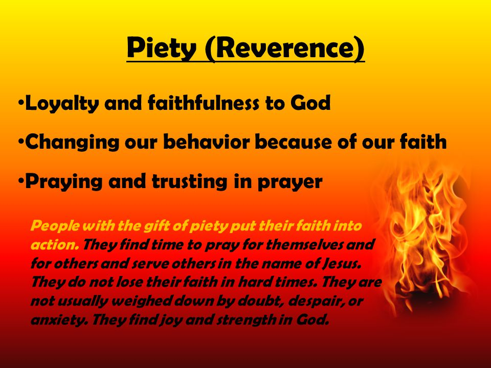 Loyalty and faithfulness to God Changing our behavior because of our faith Praying and trusting in prayer People with the gift of piety put their fait
